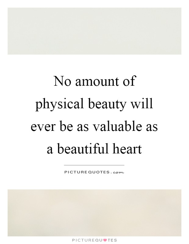 No amount of physical beauty will ever be as valuable as a beautiful heart Picture Quote #1