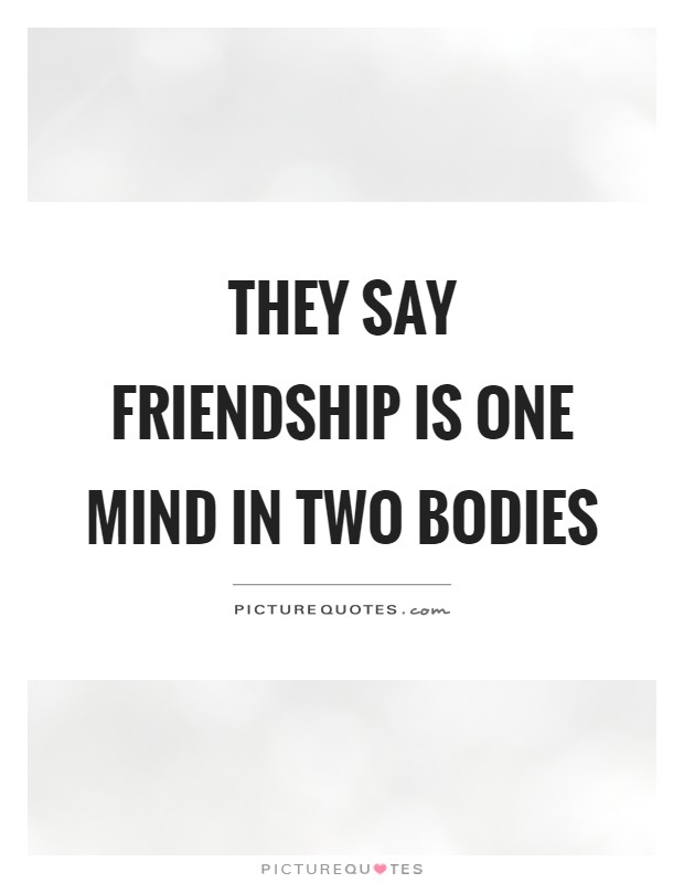 They say friendship is one mind in two bodies Picture Quote #1