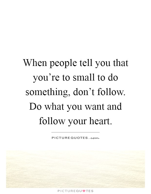 When people tell you that you're to small to do something, don't follow. Do what you want and follow your heart Picture Quote #1