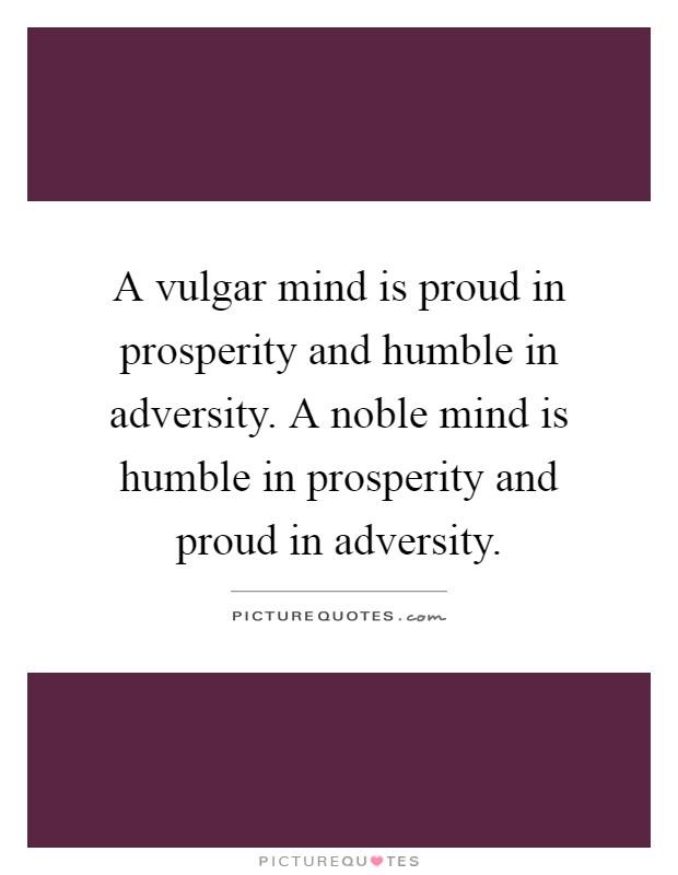 A vulgar mind is proud in prosperity and humble in adversity. A noble mind is humble in prosperity and proud in adversity Picture Quote #1