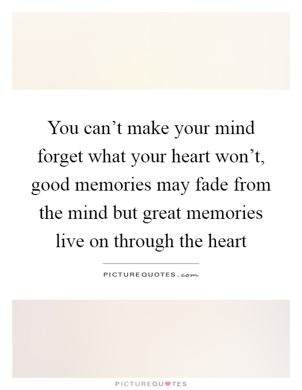 You can't make your mind forget what your heart won't, good memories may fade from the mind but great memories live on through the heart Picture Quote #1