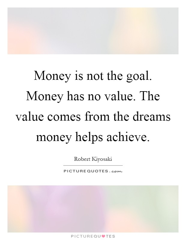 Money is not the goal. Money has no value. The value comes from the dreams money helps achieve Picture Quote #1