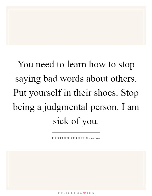 You need to learn how to stop saying bad words about others. Put yourself in their shoes. Stop being a judgmental person. I am sick of you Picture Quote #1