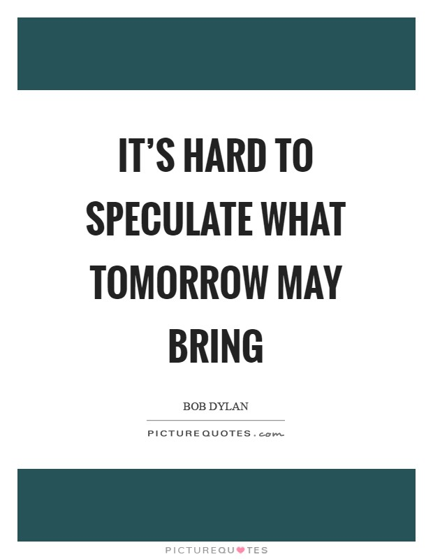 It's hard to speculate what tomorrow may bring Picture Quote #1