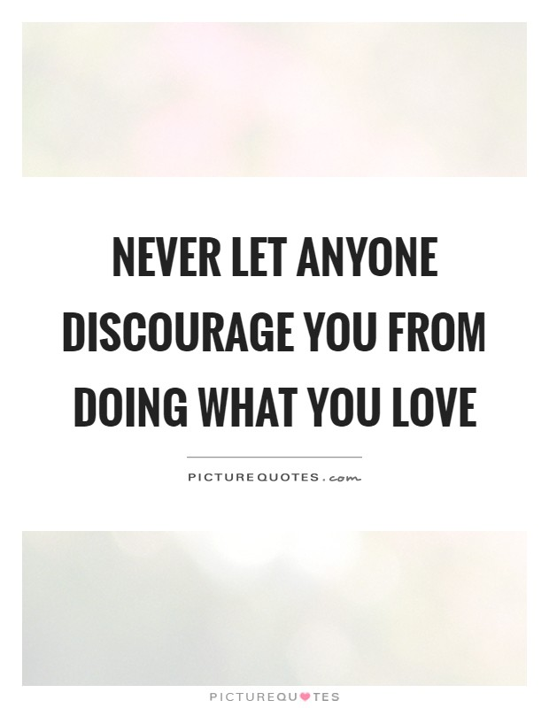 Never let anyone discourage you from doing what you love Picture Quote #1