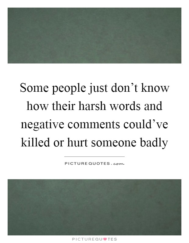 Some people just don't know how their harsh words and negative comments could've killed or hurt someone badly Picture Quote #1