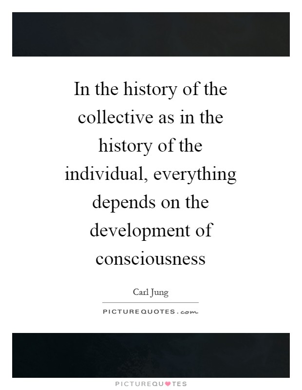 In the history of the collective as in the history of the individual, everything depends on the development of consciousness Picture Quote #1