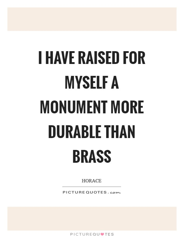 I have raised for myself a monument more durable than brass Picture Quote #1