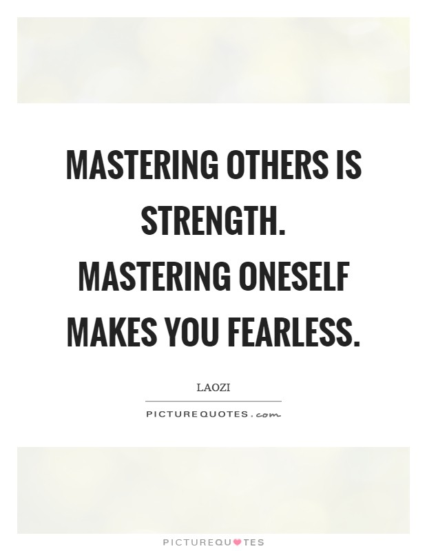 Mastering others is strength. Mastering oneself makes you fearless Picture Quote #1