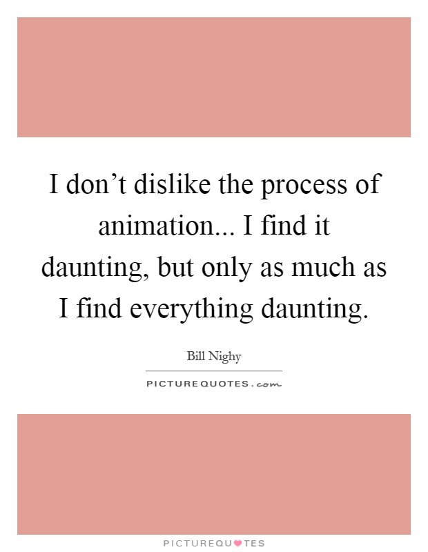 I don't dislike the process of animation... I find it daunting, but only as much as I find everything daunting Picture Quote #1