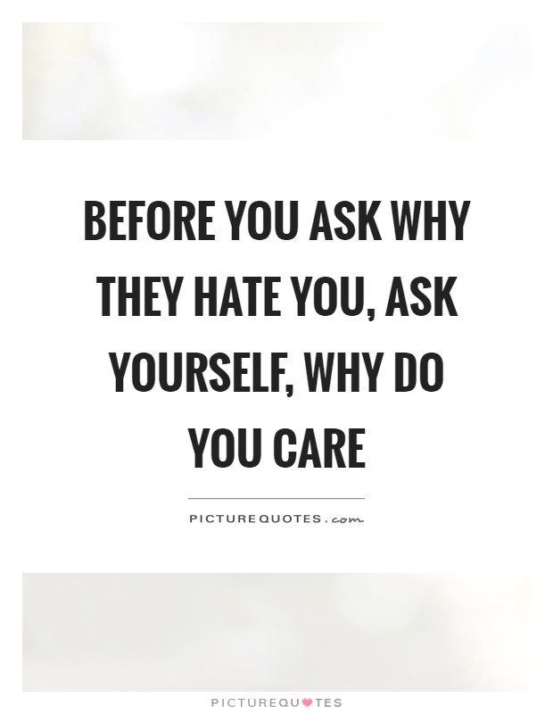 Before you ask why they hate you, ask yourself, why do you care Picture Quote #1