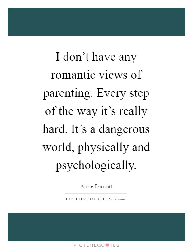 I don't have any romantic views of parenting. Every step of the way it's really hard. It's a dangerous world, physically and psychologically Picture Quote #1