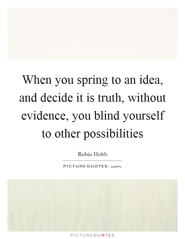 When you spring to an idea, and decide it is truth, without evidence, you blind yourself to other possibilities Picture Quote #1