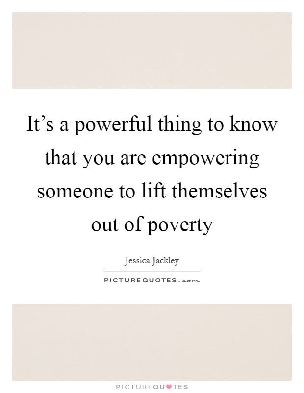 It's a powerful thing to know that you are empowering someone to lift themselves out of poverty Picture Quote #1