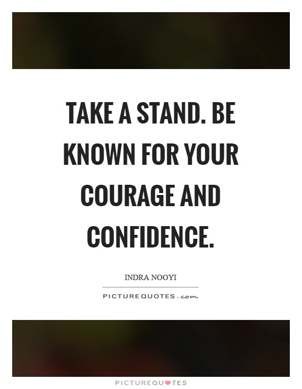 Take a stand. Be known for your courage and confidence Picture Quote #1