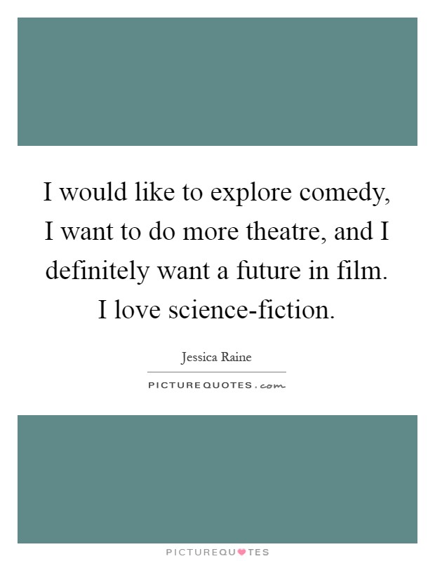 I would like to explore comedy, I want to do more theatre, and I definitely want a future in film. I love science-fiction Picture Quote #1