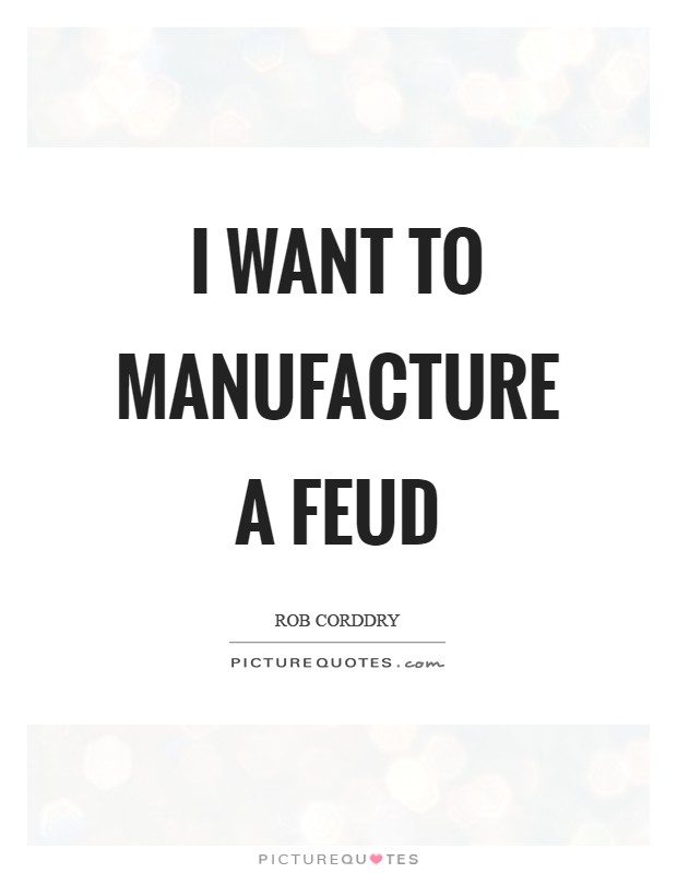 I want to manufacture a feud Picture Quote #1