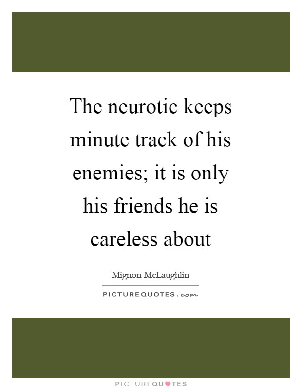 The neurotic keeps minute track of his enemies; it is only his friends he is careless about Picture Quote #1