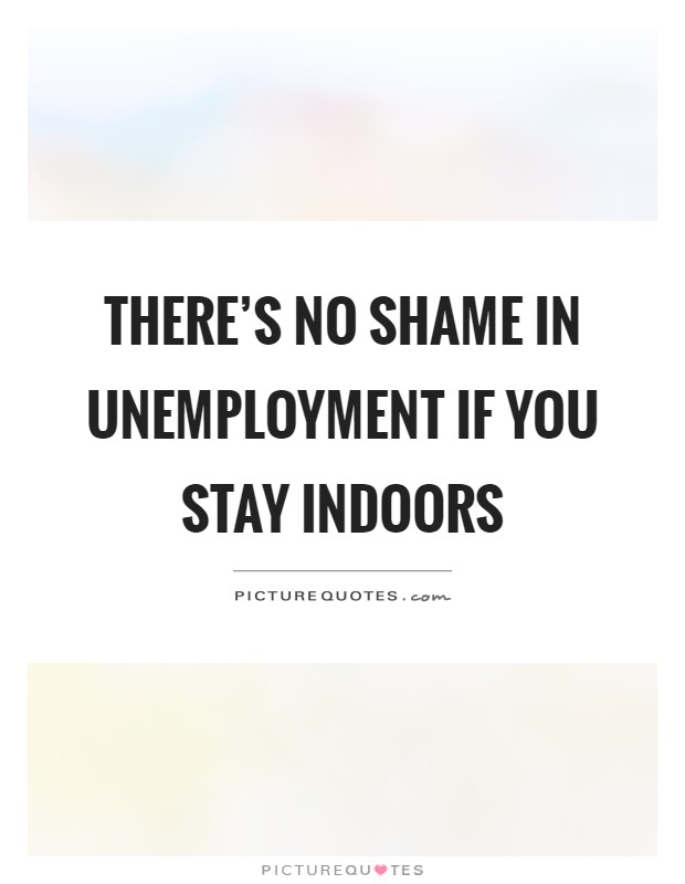 There's no shame in unemployment if you stay indoors Picture Quote #1