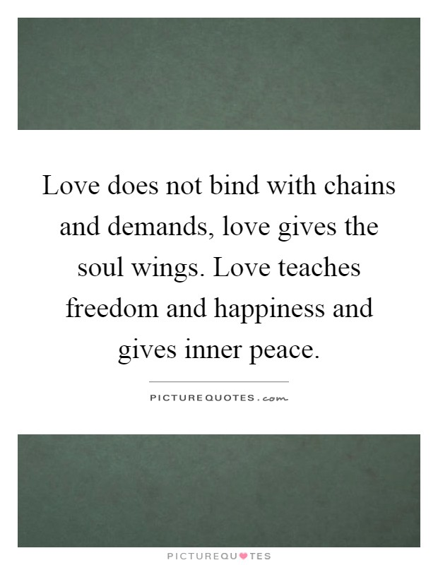 Love does not bind with chains and demands, love gives the soul wings. Love teaches freedom and happiness and gives inner peace Picture Quote #1