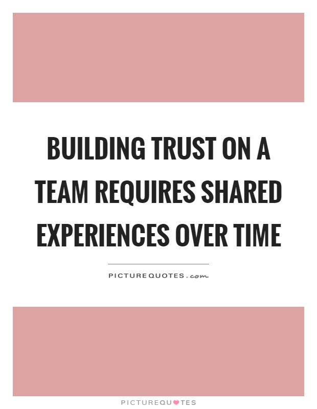 Building trust on a team requires shared experiences over time Picture Quote #1