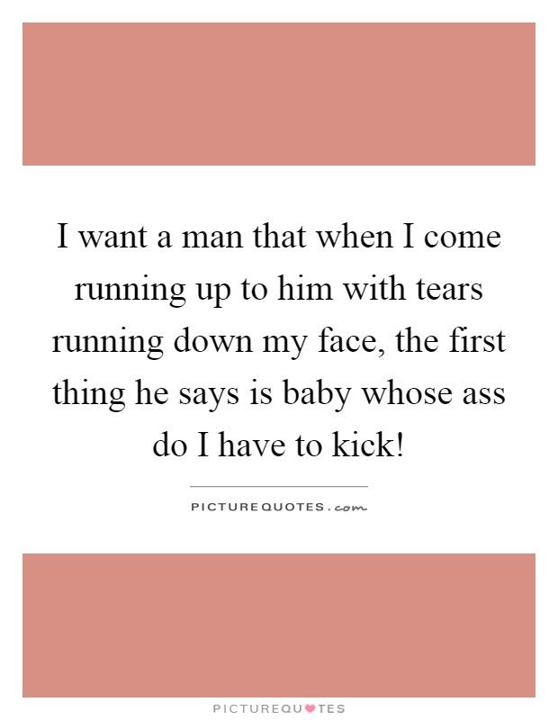 I want a man that when I come running up to him with tears running down my face, the first thing he says is baby whose ass do I have to kick! Picture Quote #1