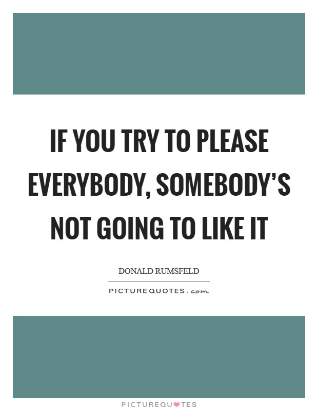 If you try to please everybody, somebody's not going to like it Picture Quote #1