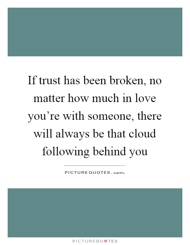 If trust has been broken, no matter how much in love you're with someone, there will always be that cloud following behind you Picture Quote #1