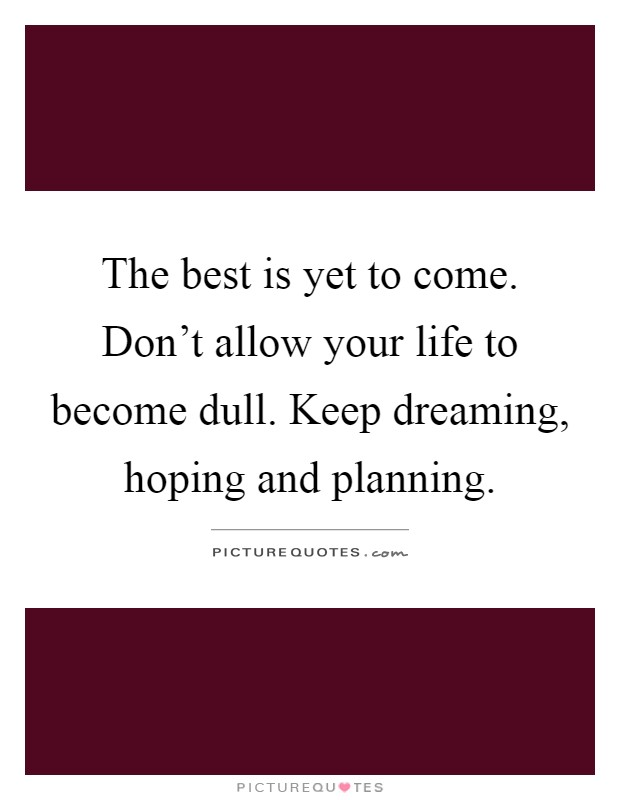 The best is yet to come. Don't allow your life to become dull. Keep dreaming, hoping and planning Picture Quote #1