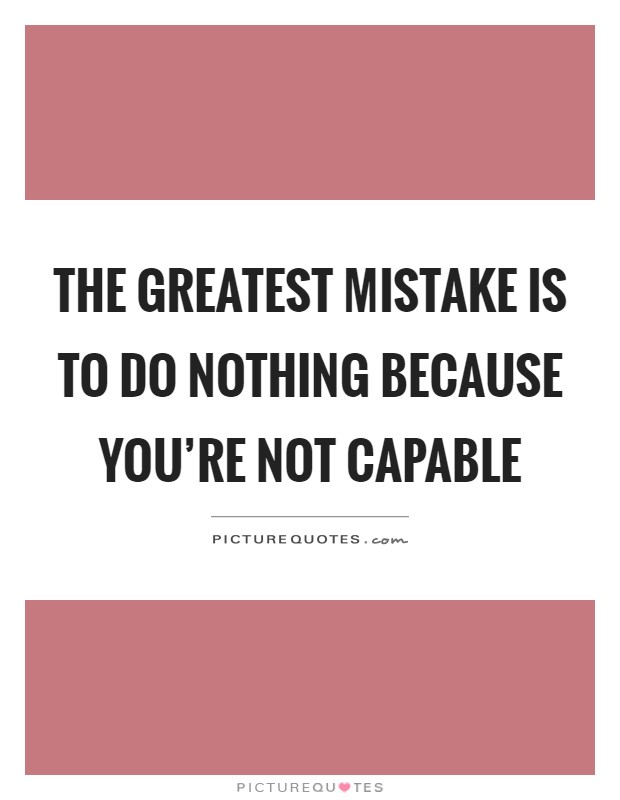 The greatest mistake is to do nothing because you're not capable Picture Quote #1