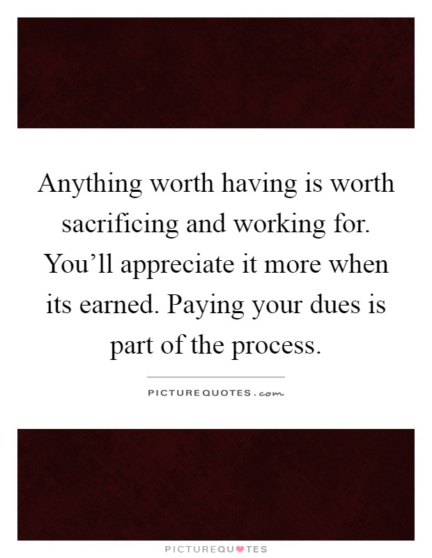 Anything worth having is worth sacrificing and working for. You'll appreciate it more when its earned. Paying your dues is part of the process Picture Quote #1