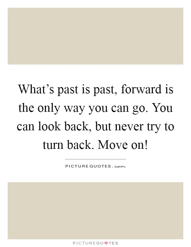 What's past is past, forward is the only way you can go. You can look back, but never try to turn back. Move on! Picture Quote #1