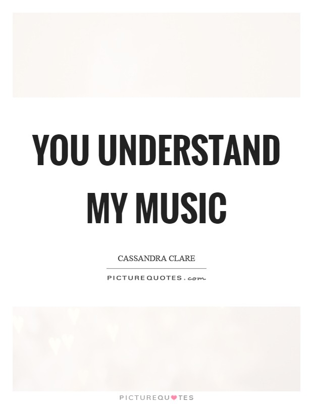 You understand my music Picture Quote #1