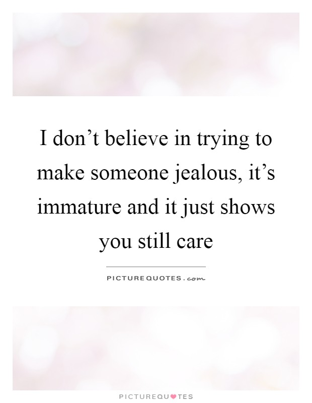 I dont believe in trying to make someone jealous, its