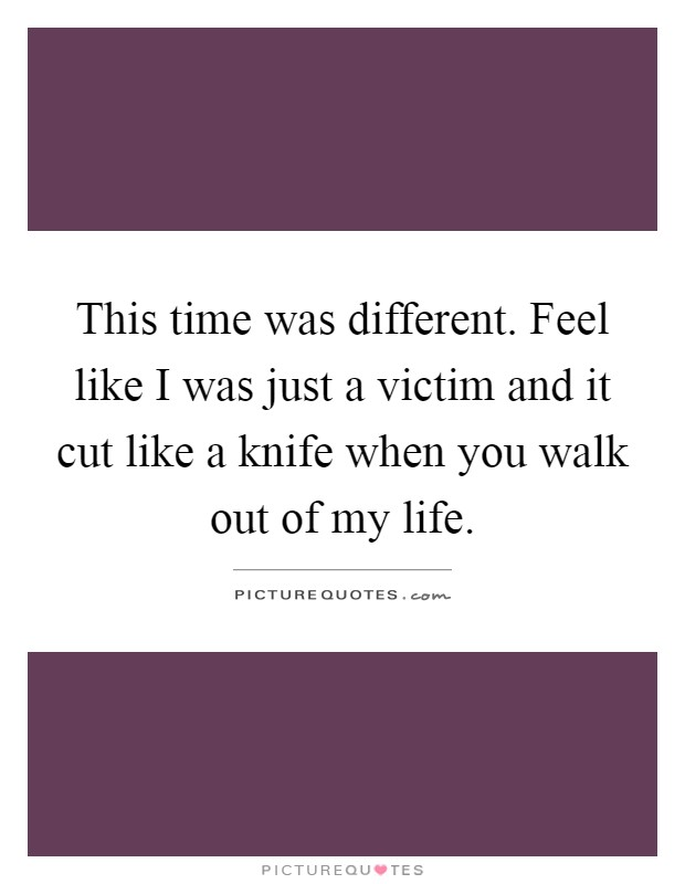 This time was different. Feel like I was just a victim and it cut like a knife when you walk out of my life Picture Quote #1