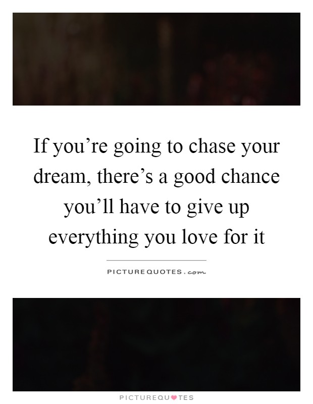 If you're going to chase your dream, there's a good chance you'll have to give up everything you love for it Picture Quote #1