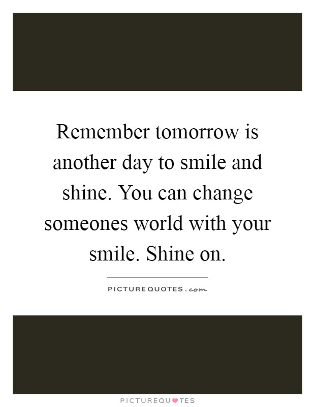 Remember tomorrow is another day to smile and shine. You can change someones world with your smile. Shine on Picture Quote #1