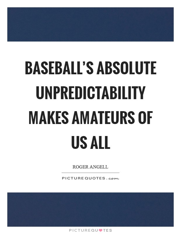 Baseball's absolute unpredictability makes amateurs of us all Picture Quote #1
