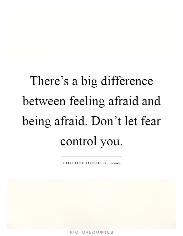 There's a big difference between feeling afraid and being afraid. Don't let fear control you Picture Quote #1
