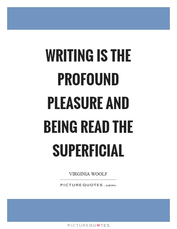 Writing is the profound pleasure and being read the superficial Picture Quote #1