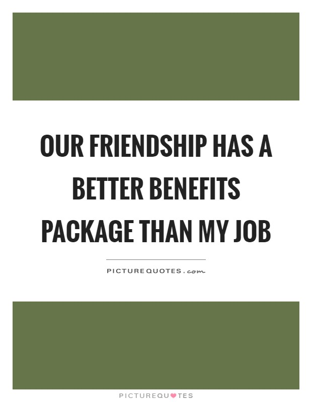 Our friendship has a better benefits package than my job Picture Quote #1