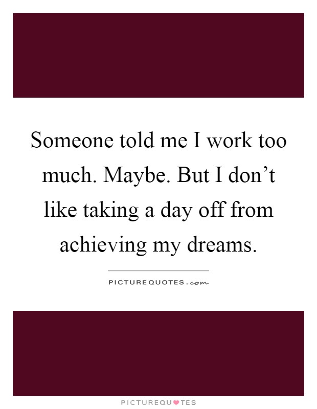 Someone told me I work too much. Maybe. But I don't like taking a day off from achieving my dreams Picture Quote #1