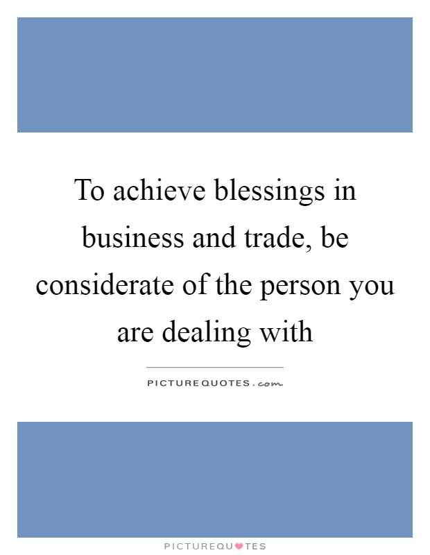 To achieve blessings in business and trade, be considerate of the person you are dealing with Picture Quote #1