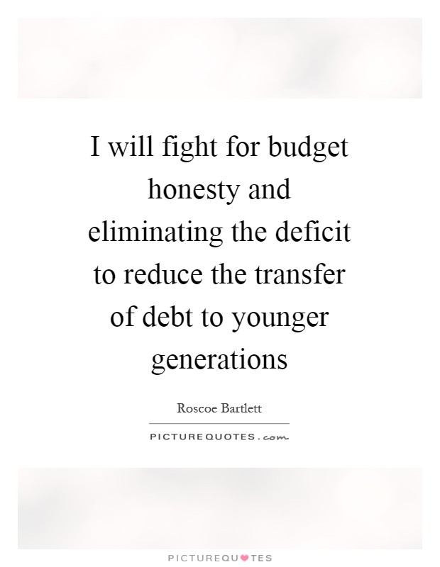 I will fight for budget honesty and eliminating the deficit to reduce the transfer of debt to younger generations Picture Quote #1