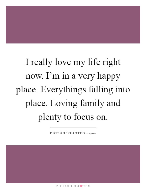 I really love my life right now. I'm in a very happy place. Everythings falling into place. Loving family and plenty to focus on Picture Quote #1