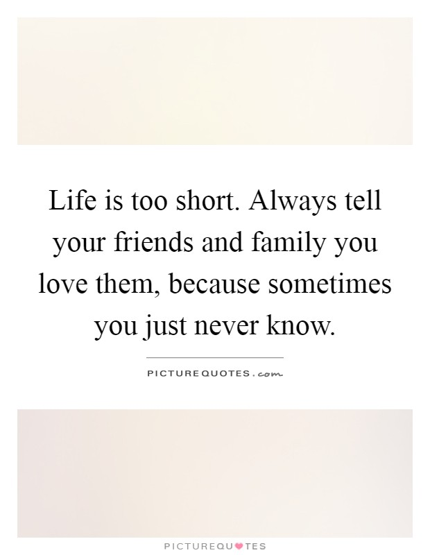Life is too short. Always tell your friends and family you love them, because sometimes you just never know Picture Quote #1