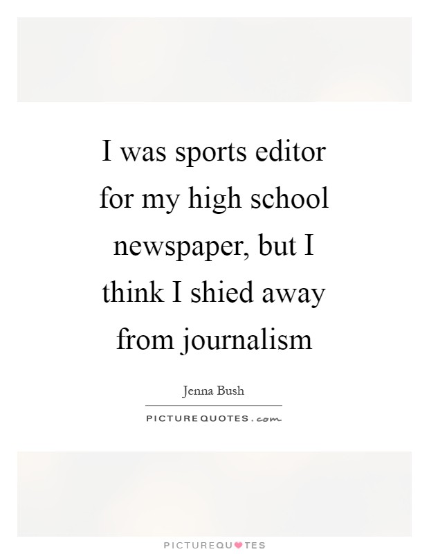 I was sports editor for my high school newspaper, but I think I shied away from journalism Picture Quote #1