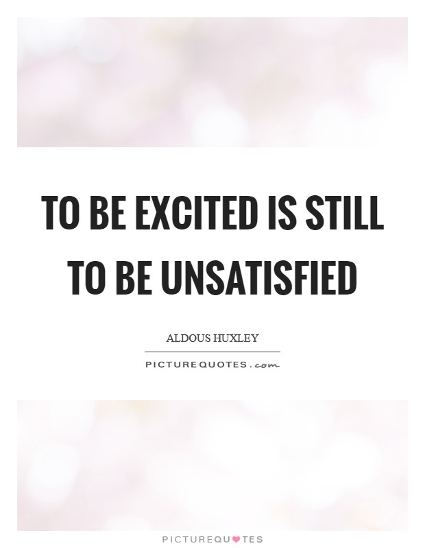 To be excited is still to be unsatisfied Picture Quote #1