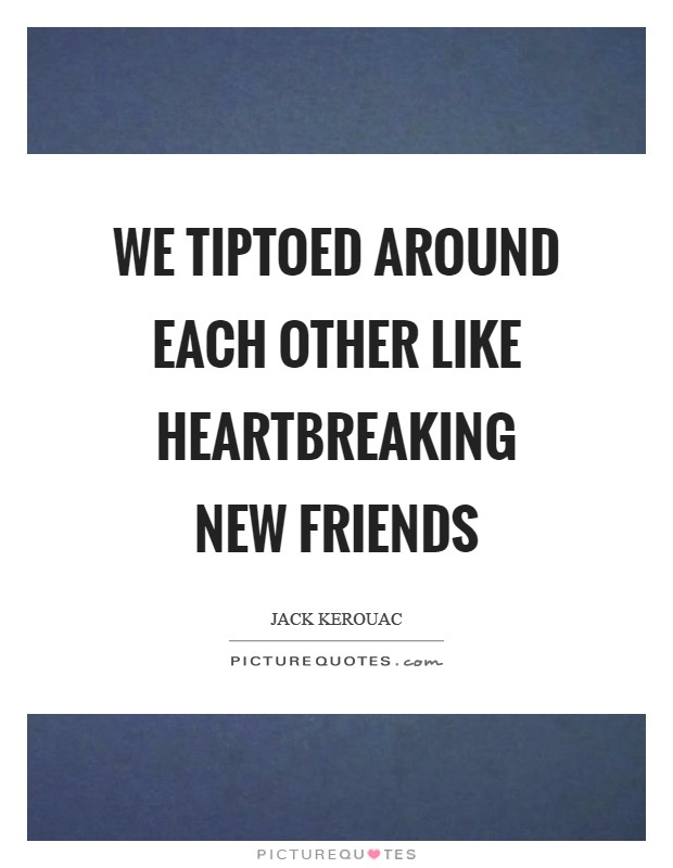 We tiptoed around each other like heartbreaking new friends Picture Quote #1
