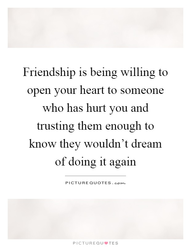 Friendship is being willing to open your heart to someone who has hurt you and trusting them enough to know they wouldn't dream of doing it again Picture Quote #1